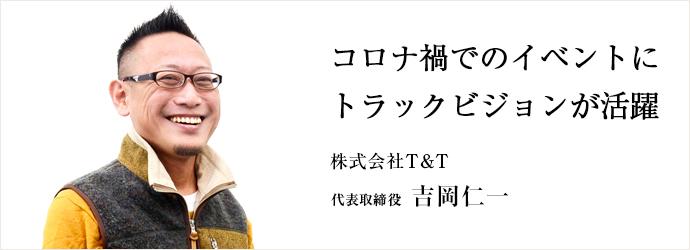 コロナ禍でのイベントに トラックビジョンが活躍 株式会社T&T 代表取締役 吉岡仁一