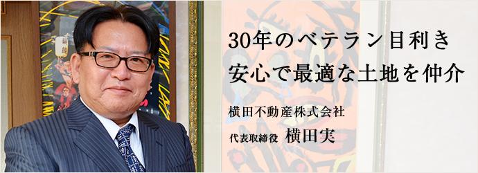 30年のベテラン目利き 安心で最適な土地を仲介 横田不動産株式会社 代表取締役 横田実