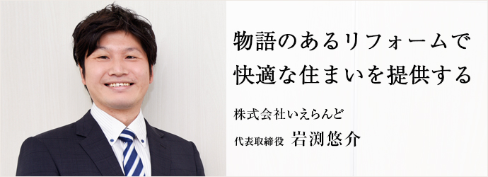 物語のあるリフォームで 快適な住まいを提供する 株式会社いえらんど 代表取締役 岩渕悠介