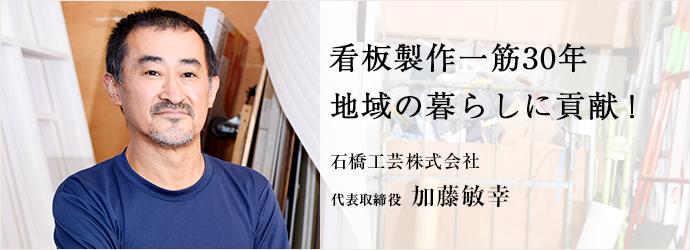 看板製作一筋30年 地域の暮らしに貢献! 石橋工芸株式会社 代表取締役 加藤敏幸