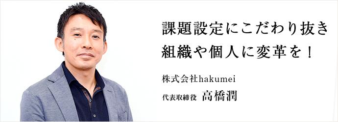 課題設定にこだわり抜き 組織や個人に変革を! 株式会社hakumei 代表取締役 高橋潤