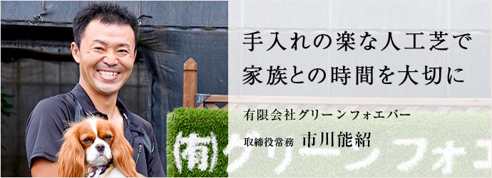 手入れの楽な人工芝で 家族との時間を大切に 有限会社グリーンフォエバー 取締役常務 市川能紹