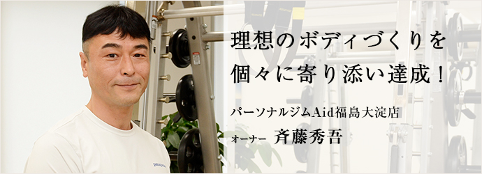 理想のボディづくりを 個々に寄り添い達成! パーソナルジムAid福島大淀店 オーナー 斉藤秀吾