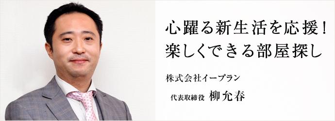心躍る新生活を応援! 楽しくできる部屋探し 株式会社イープラン 代表取締役 柳允春