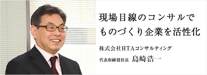 現場目線のコンサルで ものづくり企業を活性化 株式会社HTAコンサルティング 代表取締役社長 島崎浩一