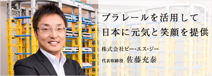 プラレールを活用して 日本に元気と笑顔を提供 株式会社ピー・エス・ジー 代表取締役 佐藤充泰