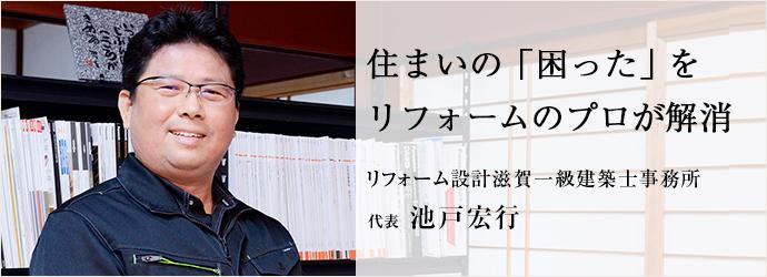 住まいの「困った」を リフォームのプロが解消 リフォーム設計滋賀一級建築士事務所 代表 池戸宏行