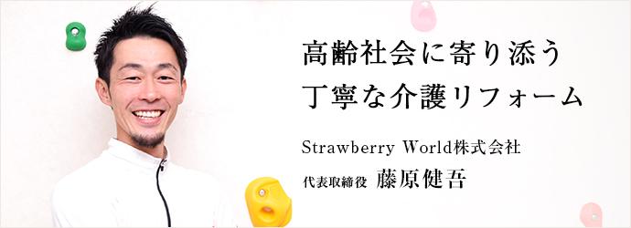 高齢社会に寄り添う 丁寧な介護リフォーム Strawberry World株式会社 代表取締役 藤原健吾