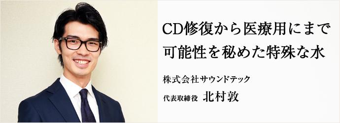 CD修復から医療用にまで 可能性を秘めた特殊な水 株式会社サウンドテック 代表取締役 北村敦