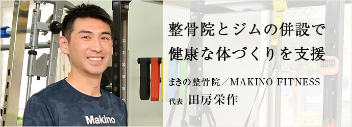 整骨院とジムの併設で 健康な体づくりを支援 まきの整骨院/MAKINO FITNESS 代表 田房栄作