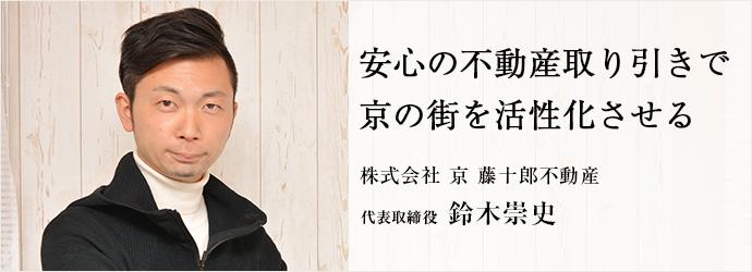 安心の不動産取り引きで 京の街を活性化させる 株式会社 京 藤十郎不動産 代表取締役 鈴木崇史