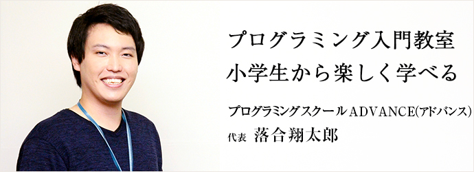 プログラミング入門教室 小学生から楽しく学べる プログラミングスクール ADVANCE(アドバンス) 代表 落合翔太郎