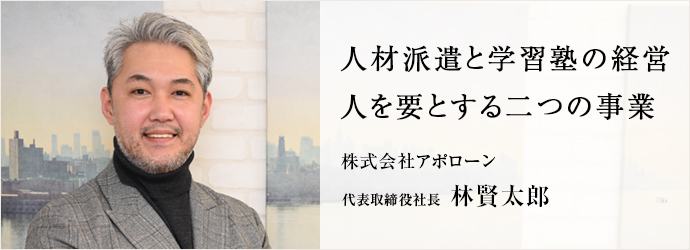 人材派遣と学習塾の経営 人を要とする二つの事業 株式会社アポローン 代表取締役社長 林賢太郎