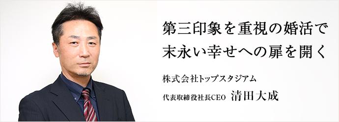 第三印象を重視の婚活で 末永い幸せへの扉を開く 株式会社トップスタジアム 代表取締役社長CEO 清田大成