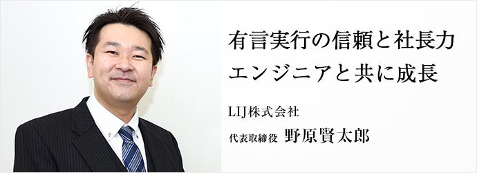 有言実行の信頼と社長力 エンジニアと共に成長 LIJ株式会社 代表取締役 野原賢太郎