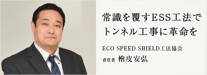 常識を覆すESS工法で トンネル工事に革命を ECO SPEED SHIELD工法協会 責任者 檜皮安弘