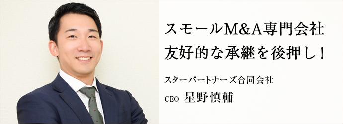 スモールM&A専門会社 友好的な承継を後押し! スターパートナーズ合同会社 CEO 星野慎輔