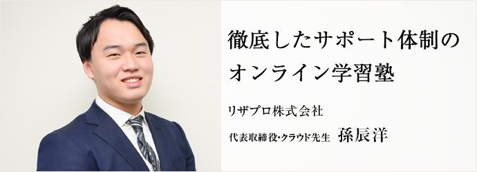 徹底したサポート体制の オンライン学習塾 リザプロ株式会社 代表取締役・クラウド先生 孫辰洋