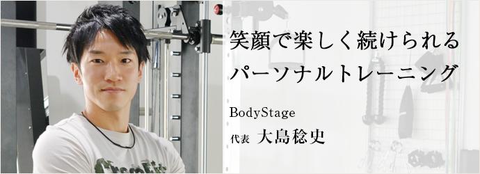 笑顔で楽しく続けられる パーソナルトレーニング BodyStage 代表 大島稔史