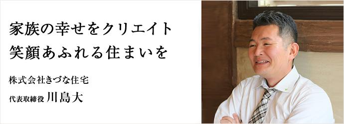 家族の幸せをクリエイト 笑顔あふれる住まいを 株式会社きづな住宅 代表取締役 川島大