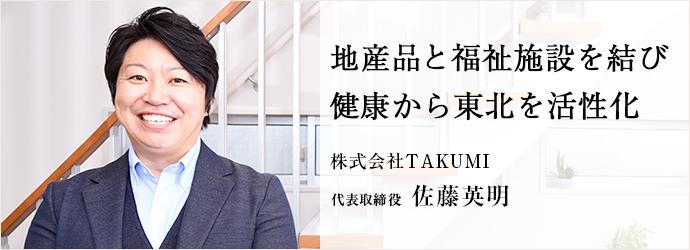 地産品と福祉施設を結び 健康から東北を活性化 株式会社TAKUMI 代表取締役 佐藤英明