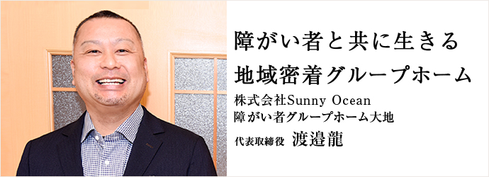 障がい者と共に生きる 地域密着グループホーム 株式会社Sunny Ocean / 障がい者グループホーム大地 代表取締役 渡邉龍
