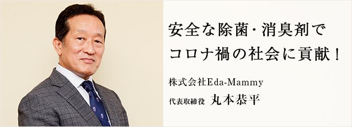 安全な除菌・消臭剤で コロナ禍の社会に貢献! 株式会社Eda-Mammy 代表取締役 丸本恭平