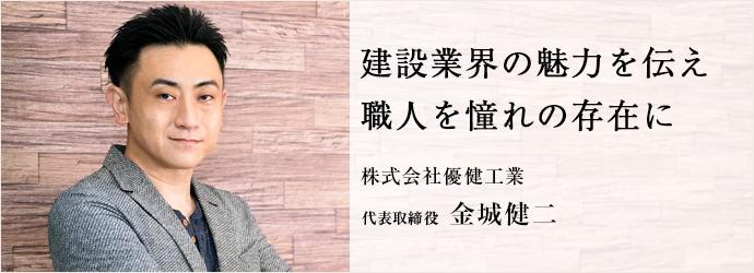 建設業界の魅力を伝え 職人を憧れの存在に 株式会社優健工業 代表取締役 金城健二