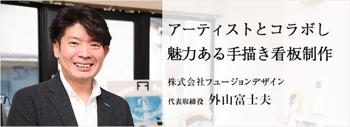 アーティストとコラボし 魅力ある手描き看板制作 株式会社フュージョンデザイン 代表取締役 外山富士夫