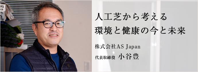 人工芝から考える 環境と健康の今と未来 株式会社AS Japan 代表取締役 小谷豊
