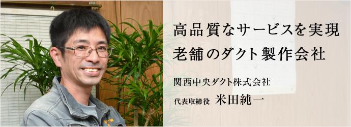 高品質なサービスを実現 老舗のダクト製作会社 関西中央ダクト株式会社 代表取締役 米田純一