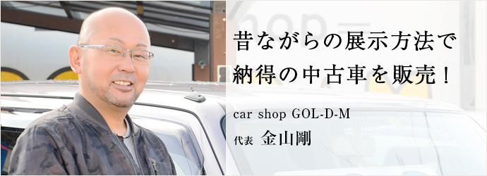 昔ながらの展示方法で 納得の中古車を販売! car shop GOL-D-M 代表 金山剛