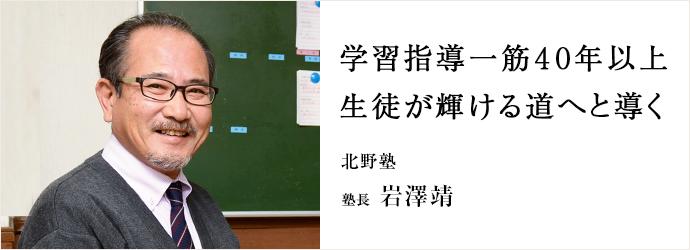 学習指導一筋40年以上 生徒が輝ける道へと導く 北野塾 塾長 岩澤靖