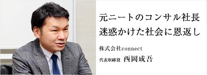 元ニートのコンサル社長 迷惑かけた社会に恩返し 株式会社connect 代表取締役 西岡成吾