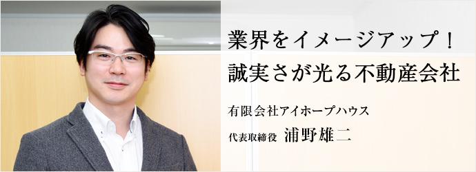 業界をイメージアップ! 誠実さが光る不動産会社 有限会社アイホープハウス 代表取締役 浦野雄二