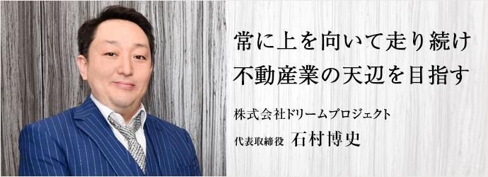常に上を向いて走り続け 不動産業の天辺を目指す 株式会社ドリームプロジェクト 代表取締役 石村博史