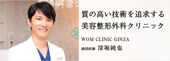 質の高い技術を追求する 美容整形外科クリニック WOM CLINIC GINZA 統括医師 深堀純也