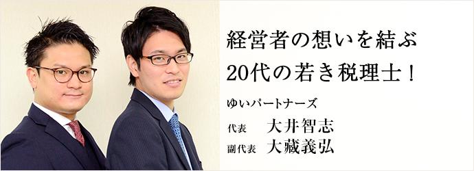 経営者の想いを結ぶ 20代の若き税理士! ゆいパートナーズ 代表 副代表 大井智志 大藏義弘