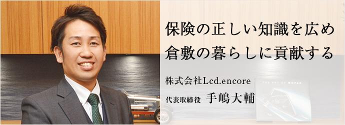 保険の正しい知識を広め 倉敷の暮らしに貢献する 株式会社Lcd.encore 代表取締役 手嶋大輔