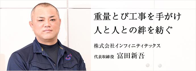 重量とび工事を手がけ 人と人との絆を紡ぐ 株式会社インフィニティテックス 代表取締役 富田新吾