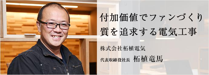 付加価値でファンづくり 質を追求する電気工事 株式会社柘植電気 代表取締役社長 柘植竜馬
