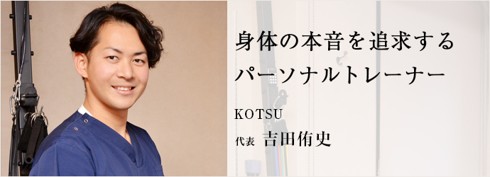 身体の本音を追求する パーソナルトレーナー KOTSU 代表 吉田侑史