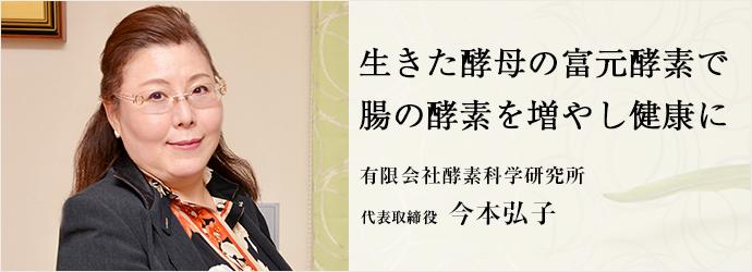 生きた酵母の富元酵素で 腸の酵素を増やし健康に 有限会社酵素科学研究所 代表取締役 今本弘子