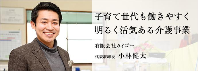 子育て世代も働きやすく 明るく活気ある介護事業 有限会社カイゴー 代表取締役 小林健太