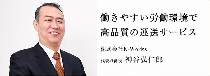 働きやすい労働環境で 高品質の運送サービス 株式会社K-Works 代表取締役 神谷弘仁郎