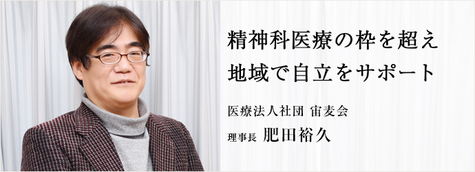 精神科医療の枠を超え 地域で自立をサポート 医療法人社団 宙麦会 理事長 肥田裕久