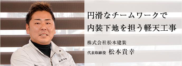 円滑なチームワークで 内装下地を担う軽天工事 株式会社松本建装 代表取締役 松本貴幸