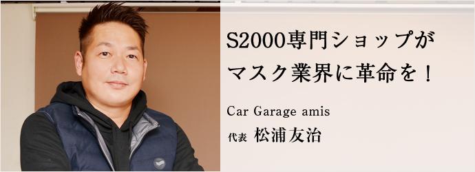 S2000専門ショップが マスク業界に革命を! Car Garage amis 代表 松浦友治