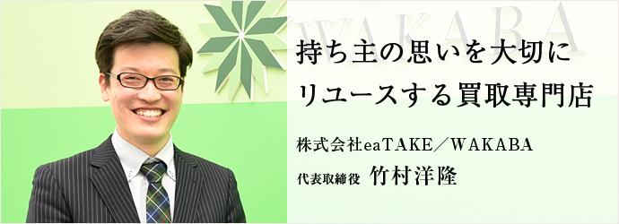 持ち主の思いを大切に リユースする買取専門店 株式会社eaTAKE/WAKABA 代表取締役 竹村洋隆