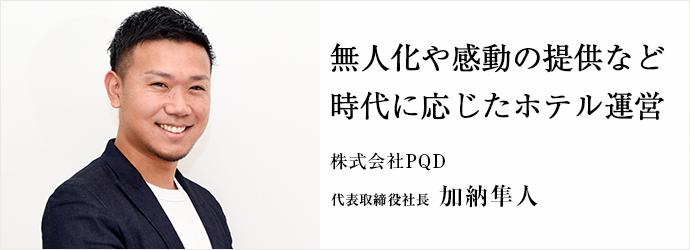 無人化や感動の提供など 時代に応じたホテル運営 株式会社PQD 代表取締役社長 加納隼人